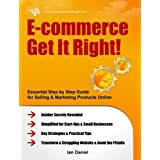E-commerce Get It Right! - Essential Step by Step Guide for Selling & Marketing Products Online. Insider Secrets, Key Strategies & Practical Tips - Simplified for Start-Ups & Small Businesses ~ Ian Daniel
