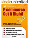 E-commerce Get It Right! Step by Step E-commerce Guide for Selling & Marketing Products Online. Insider Secrets, Key Strategies & Practical Tips, Simplified ... Startup & Small Business (English Edition)