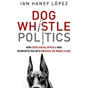 Dog Whistle Politics: How Coded Racial Appeals Have Reinvented Racism and Wrecked the Middle Class | [Ian Haney López]