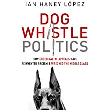 Dog Whistle Politics: How Coded Racial Appeals Have Reinvented Racism and Wrecked the Middle Class Audiobook by Ian Haney López Narrated by Eric Yves Garcia