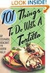 101 Things to Do with a Tortilla
