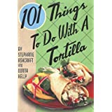 101 Things to Do with a Tortilla ~ Stephanie Ashcraft