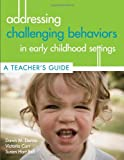 Addressing Challenging Behavior in Early Childhood Settings: A Teachers Guide