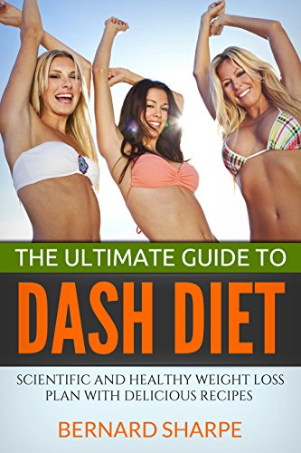 The Ultimate Guide To DASH Diet: Scientific and Healthy Weight Loss Plan With Delicious Recipes by Bernard Sharpe