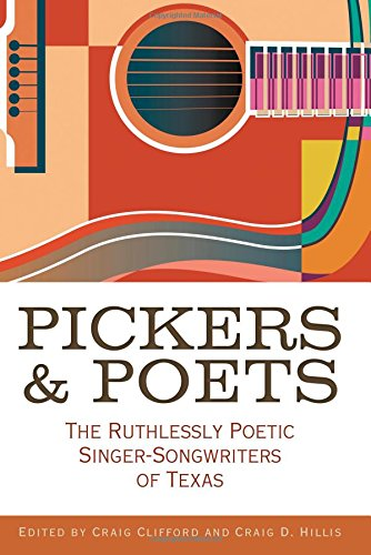 Pickers and Poets: The Ruthlessly Poetic Singer-Songwriters of Texas (John and Robin Dickson Series in Texas Music, sponsored by the Center for Texas)