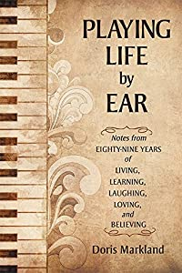 Playing Life by Ear: Notes from Eighty-Nine Years of Living, Learning, Laughing, Loving, and Believing by iUniverse