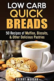 Low Carb Quick Breads: 50 Recipes of Muffins, Biscuits, & Other Delicious Pastries (Gluten-Free Snacks)