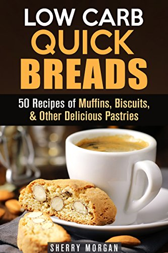 Low Carb Quick Breads: 50 Recipes of Muffins, Biscuits, & Other Delicious Pastries (Gluten-Free Snacks) by Sherry Morgan