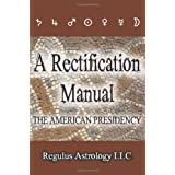 A Rectification Manual: The American Presidencyby Regulus Astrology