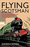 Flying Scotsman: The Extraordinary Story of the Worlds Most Famous Locomotive
