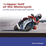The Upper Half of the Motorcycle: On the Unity of Rider and Machineby Bernt Spiegel