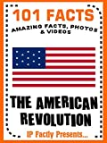 101 Facts... The American Revolution (101 History Facts for Kids Book 9)