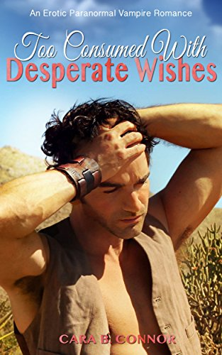 Book: Too Consumed With Desperate Wishes: A Hard Days Night: A Sexy Vampire Paranormal Romance by Cara B. Connor
