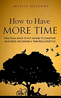 How To Have More Time: Practical Ways To Put An End To Constant Busyness And Design A Time-rich Lifestyle by Martin Meadows ebook deal
