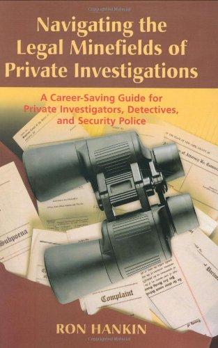 Navigating the Legal Minefields of Private Investigations: A Career-Saving Guide for Private Investigators, Detectives, and Security Police
