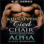 Gay Romance: Kidnapped, Tied to the Chair and Waiting for the Alpha | R.P. James