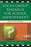 Joseph D. Latess Focus-group Research for School Improvement: What are They Thinking?