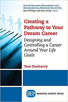 Creating A Pathway To Your Dream Career: Designing And Controlling A Career Around Your Life Goals (Human Resource Management And Organizational Behavior Collection)