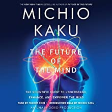 The Future of the Mind: The Scientific Quest to Understand, Enhance, and Empower the Mind (       UNABRIDGED) by Michio Kaku Narrated by Feodor Chin