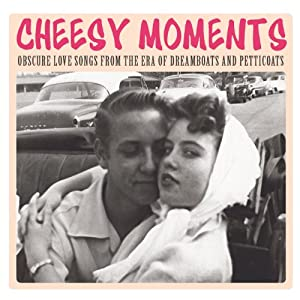Cheesy Moments: Obscure Love Songs From The Era Of Dreamboats & Petticoats