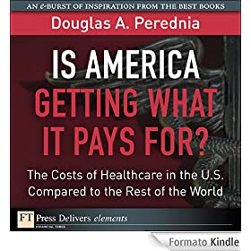 Is America Getting What it Pays For?  The Costs of Healthcare in the U.S. Compared to the Rest of the World (FT Press Delivers Elements)