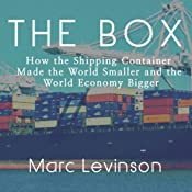 The Box: How the Shipping Container Made the World Smaller and the World Economy Bigger | [Marc Levinson]