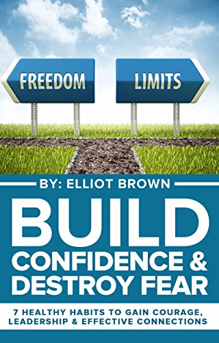 Build Confidence & Destroy Fear: 7 Healthy Habits To Gain Courage, Leadership & Effective Connections (Success Secrets, Overcome Fear, Self Sabotage, Achieve ... Anxiety Management, Decision Making)