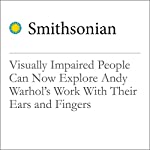 Visually Impaired People Can Now Explore Andy Warhol's Work With Their Ears and Fingers | Erin Blakemore