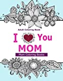 img - for Adult Coloring Books: I Love You MOM: A Coloring Book for Mom Featuring Beautiful Hand drawn Mandalas and Henna Inspired Flowers, Animals, and Paisley Patterns! book / textbook / text book