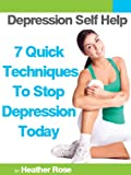 Depression Self Help: 7 Quick Techniques To Stop Depression Today! (The Depression And Anxiety Self Help Cure)