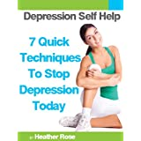 Depression Self Help: 7 Quick Techniques To Stop Depression Today! (The Depression And Anxiety Self Help Cure) ~ Heather Rose