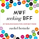 MWF Seeking BFF: My Yearlong Search for a New Best Friend (       UNABRIDGED) by Rachel Bertsche Narrated by Annie Wood