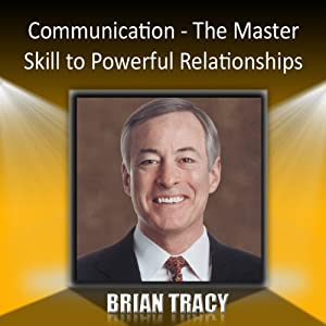 Communication: The Master Skill to Powerful Relationships | [Brian Tracy]
