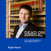 Dead on Arrival: How to Avoid the Legal Mistakes That Could Kill Your Start-Up | [Roger Royse]