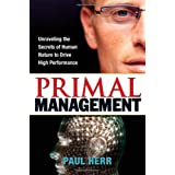Primal Management: Unraveling the Secrets of Human Nature to Drive High Performance ~ Paul Herr