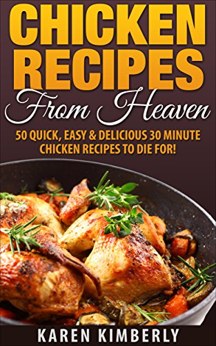 Chicken Recipes From Heaven: 50 Quick, Easy & Delicious 30 Minute Chicken Recipes To Die For! by Karen Kimberly