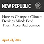 How to Change a Climate Denier's Mind: Feed Them More Bad Science | Rebecca Leber