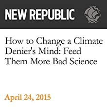 How to Change a Climate Denier's Mind: Feed Them More Bad Science (       UNABRIDGED) by Rebecca Leber Narrated by Derek Shetterly
