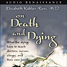 On Death and Dying: What the Dying Have to Teach Doctors, Nurses, Clergy, and Their Own Family (       ABRIDGED) by Elisabeth Kubler-Ross Narrated by Carol Bilger, cast
