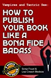 Vampires and Tantric Sex: How to Publish Your Book Like a Bona Fide Badass (Badass Writing)