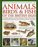 The Illustrated Encyclopedia of Animals, Birds & Fish of the British Isles: A Natural History and Identification Guide Wit...