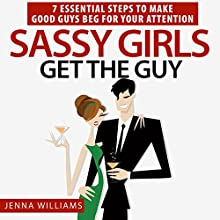Sassy Girls Get the Guy: 7 Essential Steps to Make Good Guys Beg for Your Attention (       UNABRIDGED) by Jenna Williams Narrated by Kelly Thompson