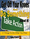Get Off Your Knees And Do Something: 17 Things To Do After You Pray (Spiritual Self Help)