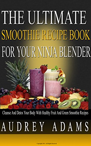 The Ultimate Smoothie Recipe Book For Your Ninja Blender: Cleanse and Detox Your Body with Healthy Fruit and Green Smoothie Recipes (Smoothie Recipes For Weight Loss, Cleanse Diet, Detox Smoothies 1) by Audrey Adams