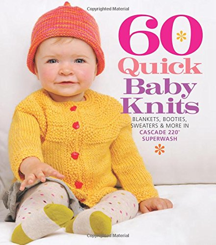 60 Quick Baby Knits: Blankets, Booties, Sweaters & More in Cascade 220 Superwash (Sixth & Spring)