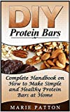 DIY Protein Bars: Complete Handbook on How to Make Simple and Healthy Protein Bars at Home (DIY protein bars, DIY protein bars at home, protein bar recipes,)