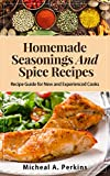 Homemade Seasoning and Spice Recipes: Over 150 Recipes to Spice up Your Meals