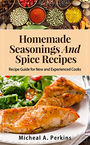 HOMEMADE SEASONINGS AND SPICE RECIPES: Over 150 Recipes to Spice up Your Meals by Micheal A. Perkins