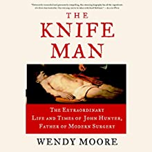 The Knife Man: The Extraordinary Life and Times of John Hunter, Father of Modern Surgery (       UNABRIDGED) by Wendy Moore Narrated by Steve West