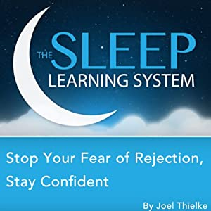 Stop Your Fear of Rejection, Stay Confident with Hypnosis, Meditation, Relaxation, and Affirmations (The Sleep Learning System) | [Joel Thielke]